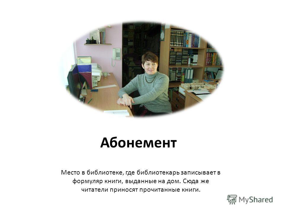 Абонемент Место в библиотеке, где библиотекарь записывает в формуляр книги, выданные на дом. Сюда же читатели приносят прочитанные книги.