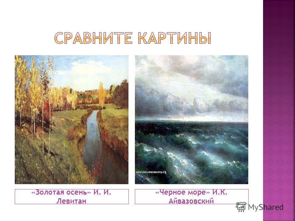 «Золотая осень» И. И. Левитан «Черное море» И.К. Айвазовский