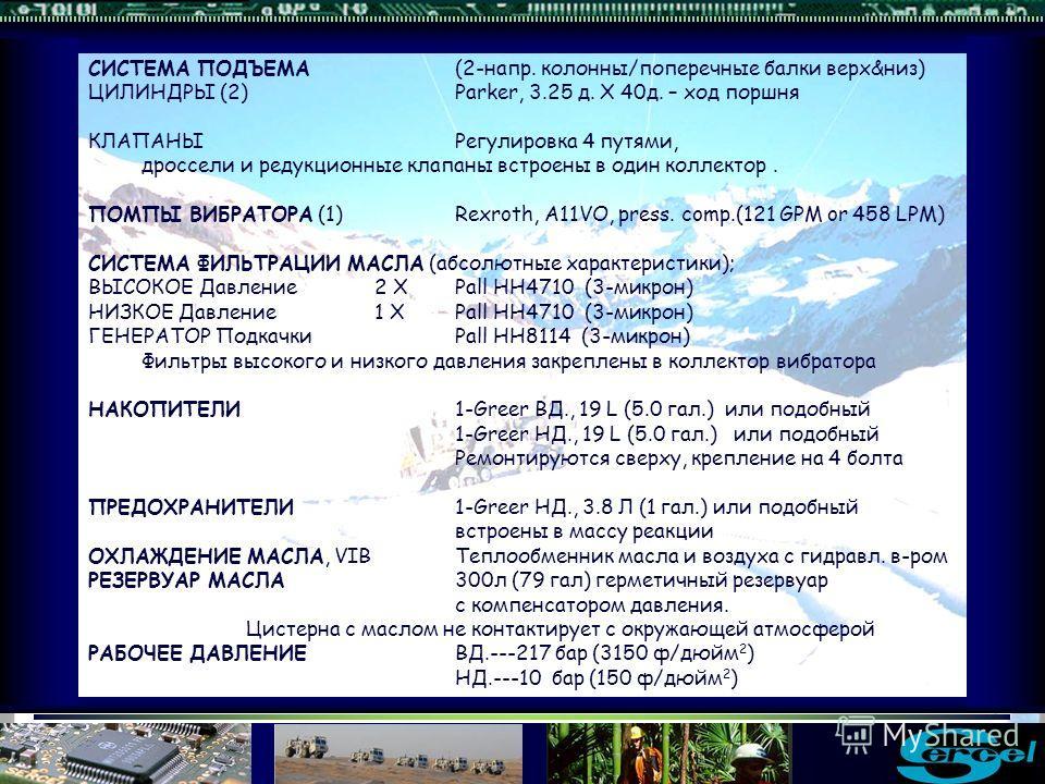 СИСТЕМА ПОДЪЕМА(2 напр. колонны/поперечные балки верх&низ) ЦИЛИНДРЫ (2)Parker, 3.25 д. X 40д. – ход поршня КЛАПАНЫРегулировка 4 путями, дроссели и редукционные клапаны встроены в один коллектор. ПОМПЫ ВИБРАТОРА (1)Rexroth, A11VO, press. comp.(121 GPM