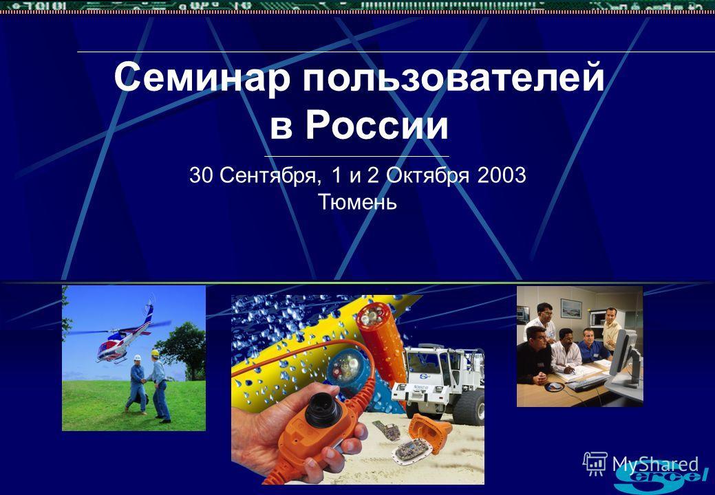 Семинар пользователей в России 30 Сентября, 1 и 2 Октября 2003 Тюмень