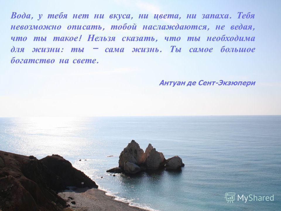 Вода, у тебя нет ни вкуса, ни цвета, ни запаха. Тебя невозможно описать, тобой наслаждаются, не ведая, что ты такое ! Нельзя сказать, что ты необходима для жизни : ты – сама жизнь. Ты самое большое богатство на свете. Антуан де Сент-Экзюпери