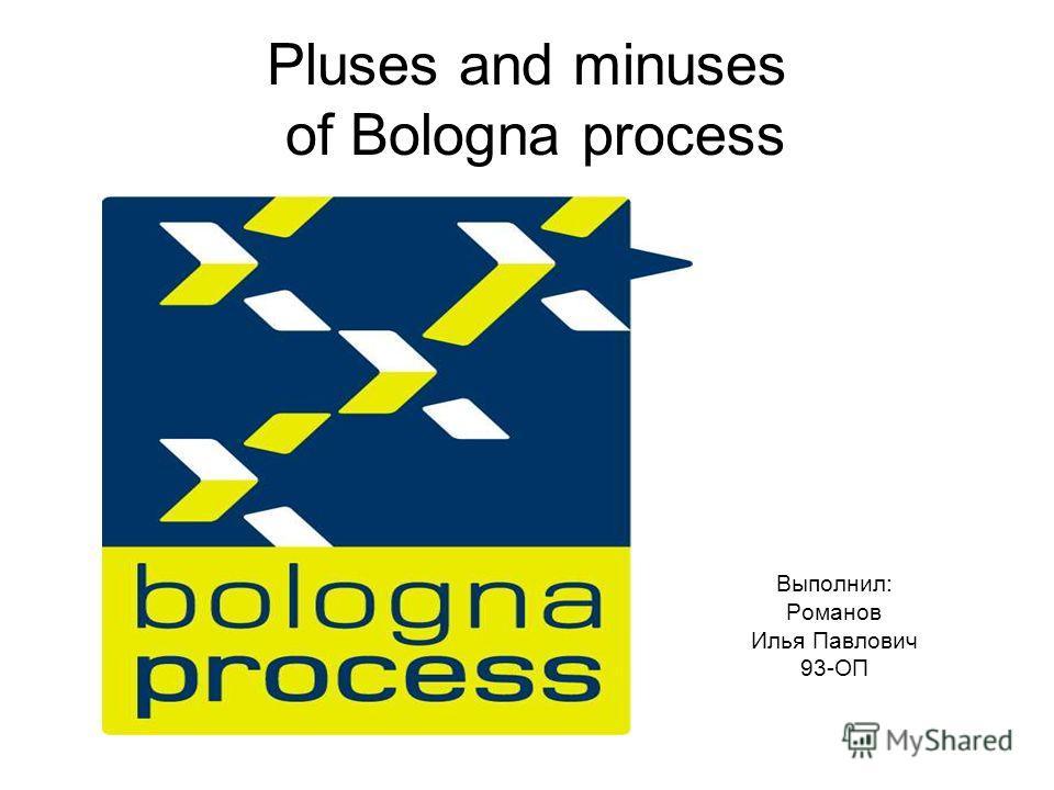 Pluses and minuses of Bologna process Выполнил: Романов Илья Павлович 93-ОП
