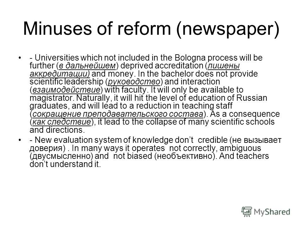 Minuses of reform (newspaper) - Universities which not included in the Bologna process will be further (в дальнейшем) deprived accreditation (лишены аккредитации) and money. In the bachelor does not provide scientific leadership (руководство) and int