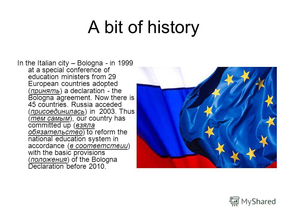 A bit of history In the Italian city – Bologna - in 1999 at a special conference of education ministers from 29 European countries adopted (принять) a declaration - the Bologna agreement. Now there is 45 countries. Russia acceded (присоединилась) in