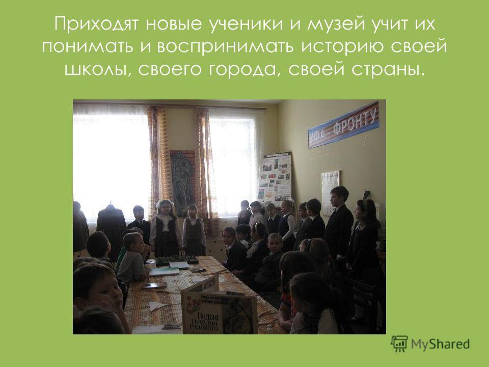 Приходят новые ученики и музей учит их понимать и воспринимать историю своей школы, своего города, своей страны.