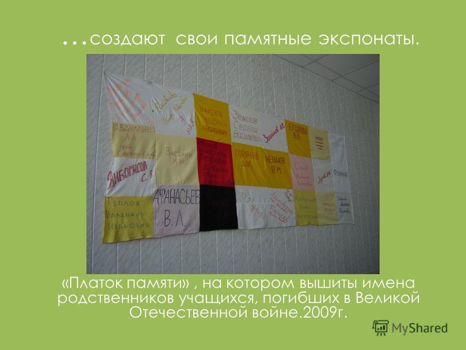 … создают свои памятные экспонаты. «Платок памяти», на котором вышиты имена родственников учащихся, погибших в Великой Отечественной войне.2009г.