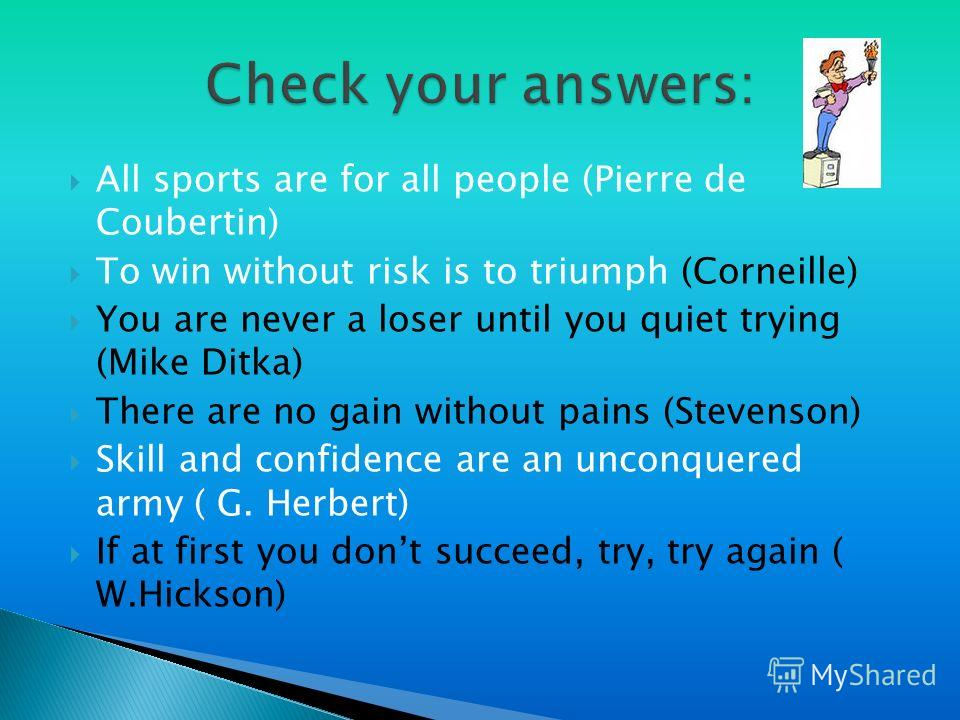 All sports are for all people (Pierre de Coubertin) To win without risk is to triumph (Corneille) You are never a loser until you quiet trying (Mike Ditka) There are no gain without pains (Stevenson) Skill and confidence are an unconquered army ( G.