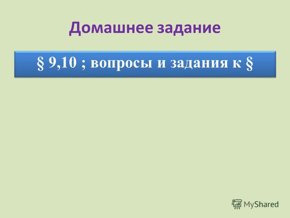 Домашнее задание § 9,10 ; вопросы и задания к §