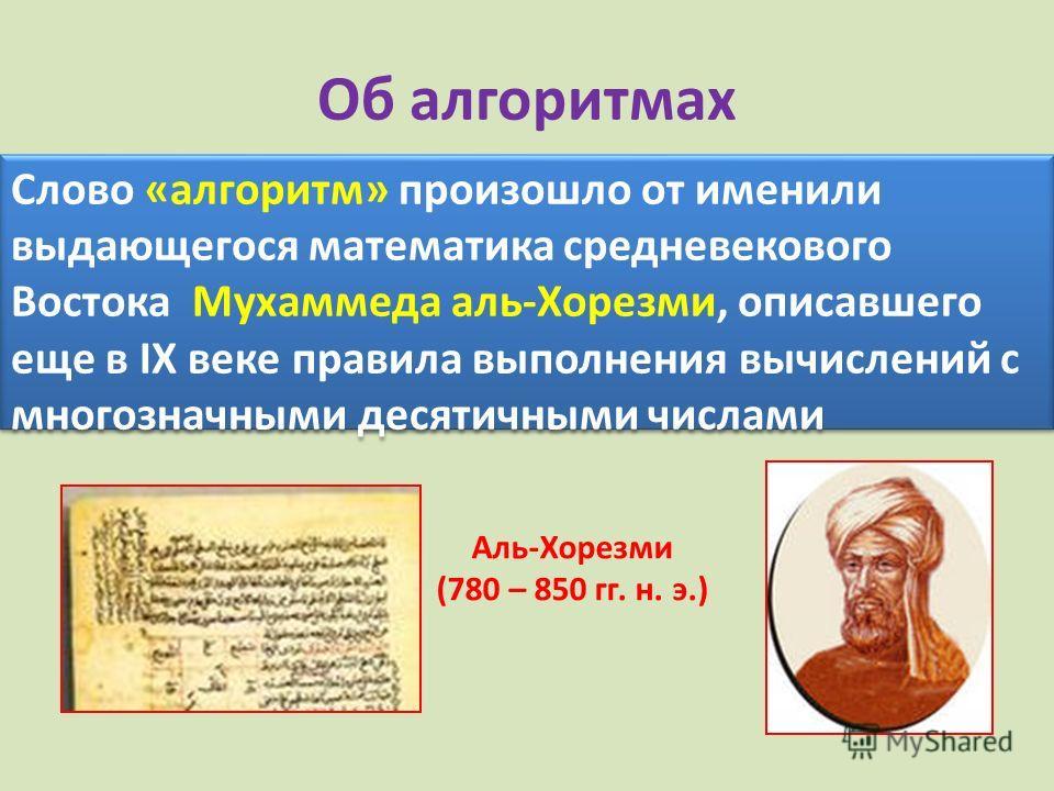 Об алгоритмах Слово «алгоритм» произошло от именили выдающегося математика средневекового Востока Мухаммеда аль-Хорезми, описавшего еще в IX веке правила выполнения вычислений с многозначными десятичными числами Аль-Хорезми (780 – 850 гг. н. э.)