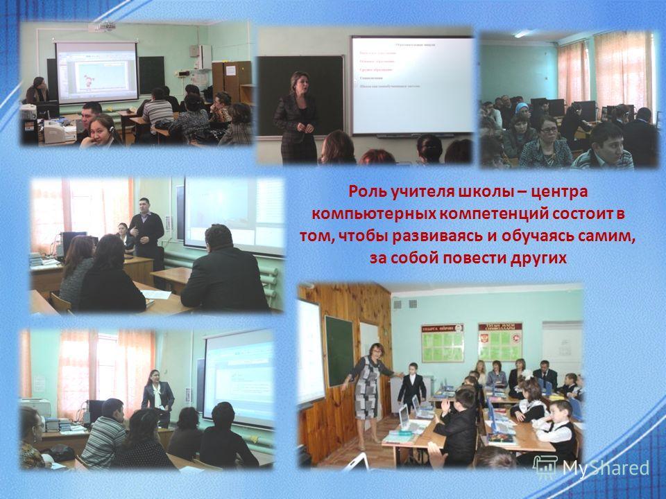 Роль учителя школы – центра компьютерных компетенций состоит в том, чтобы развиваясь и обучаясь самим, за собой повести других