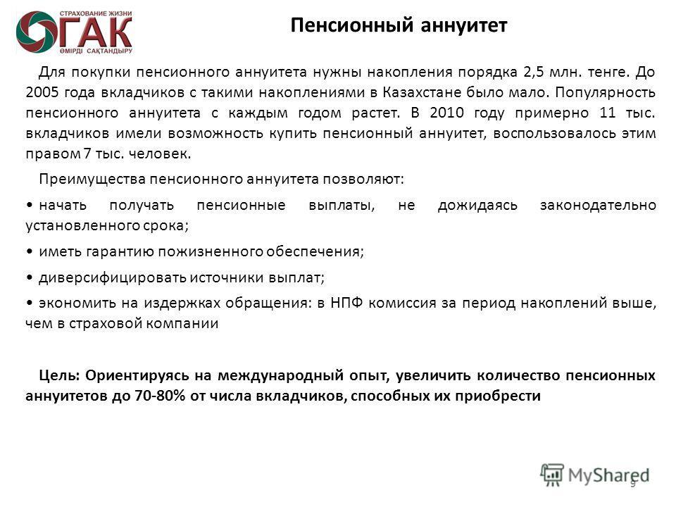 Пенсионный аннуитет Для покупки пенсионного аннуитета нужны накопления порядка 2,5 млн. тенге. До 2005 года вкладчиков с такими накоплениями в Казахстане было мало. Популярность пенсионного аннуитета с каждым годом растет. В 2010 году примерно 11 тыс
