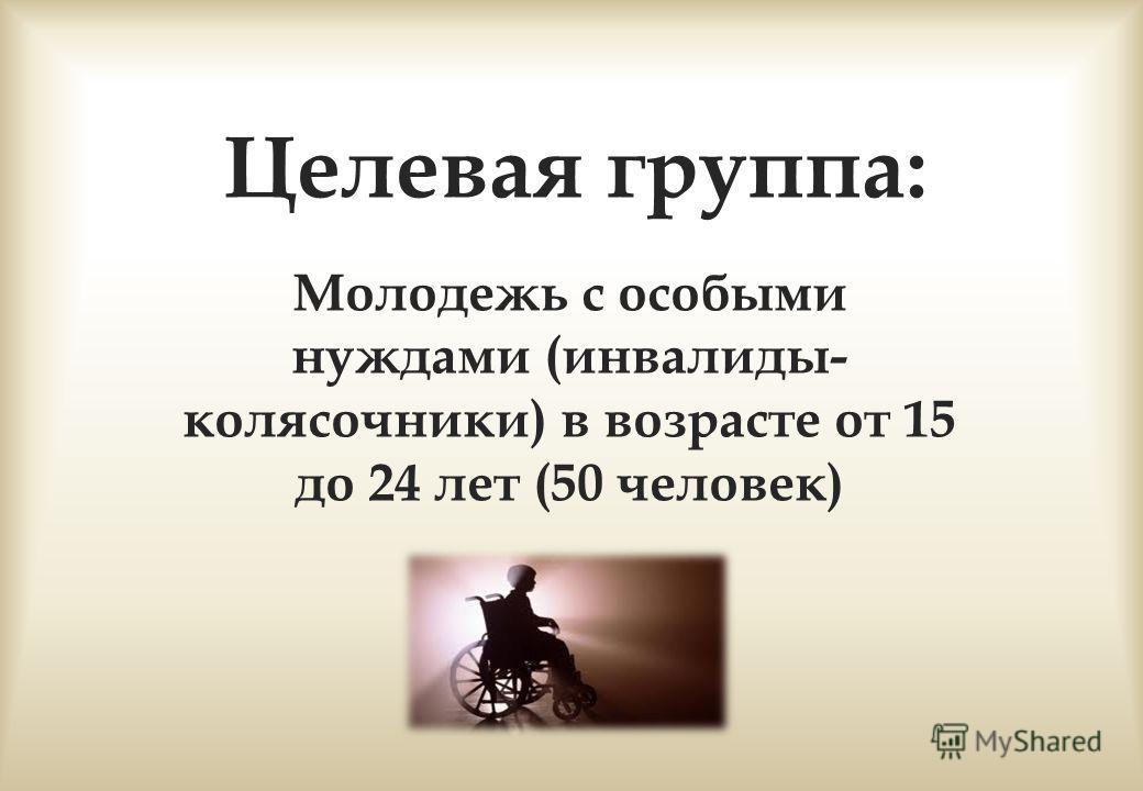Целевая группа: Молодежь с особыми нуждами (инвалиды- колясочники) в возрасте от 15 до 24 лет (50 человек)