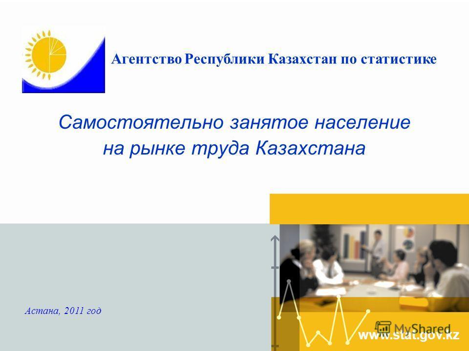 Самостоятельно занятое население на рынке труда Казахстана www.stat.gov.kz Астана, 2011 год Агентство Республики Казахстан по статистике