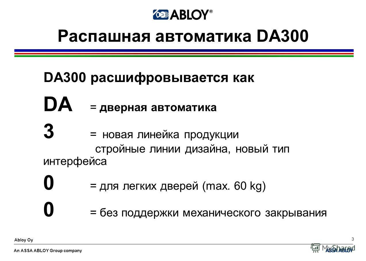 An ASSA ABLOY Group company Abloy Oy 3 Распашная автоматика DA300 DA = дверная автоматика 3 = новая линейка продукции стройные линии дизайна, новый тип интерфейса 0 = для легких дверей (max. 60 kg) 0 = без поддержки механического закрывания DA300 рас