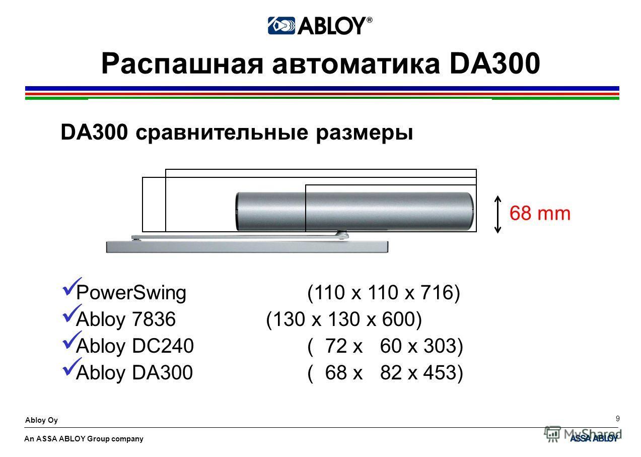 An ASSA ABLOY Group company Abloy Oy 9 Распашная автоматика DA300 DA300 сравнительные размеры PowerSwing(110 x 110 x 716) Abloy 7836(130 x 130 x 600) Abloy DC240( 72 x 60 x 303) Abloy DA300( 68 x 82 x 453) 68 mm
