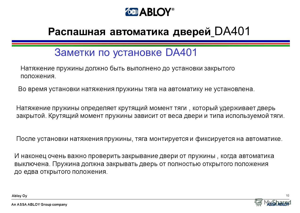 An ASSA ABLOY Group company Abloy Oy 10 Распашная автоматика дверей DA401 Заметки по установке DA401 Натяжение пружины должно быть выполнено до установки закрытого положения. Натяжение пружины определяет крутящий момент тяги, который удерживает дверь