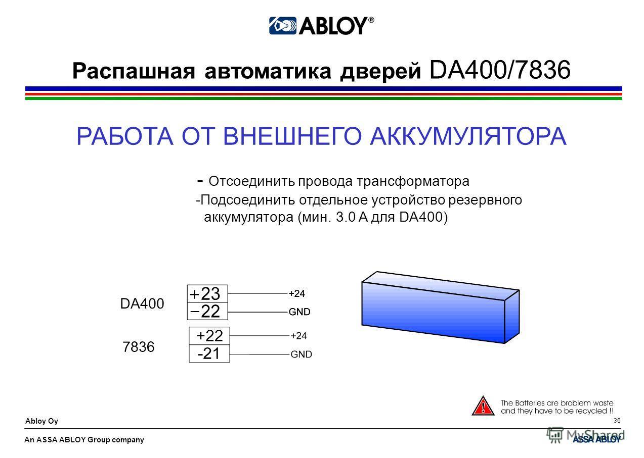 An ASSA ABLOY Group company Abloy Oy 36 Распашная автоматика дверей DA400/7836 РАБОТА ОТ ВНЕШНЕГО АККУМУЛЯТОРА - Отсоединить провода трансформатора -Подсоединить отдельное устройство резервного аккумулятора (мин. 3.0 A для DA400)