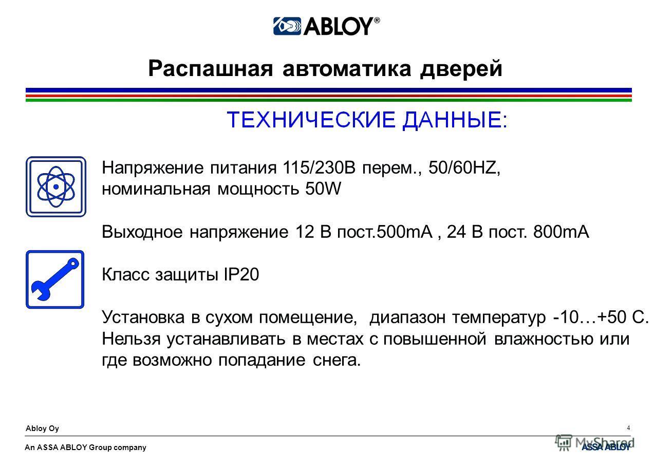An ASSA ABLOY Group company Abloy Oy 4 Распашная автоматика дверей Напряжение питания 115/230В перем., 50/60HZ, номинальная мощность 50W Выходное напряжение 12 В пост.500mA, 24 В пост. 800mA Класс защиты IP20 Установка в сухом помещение, диапазон тем