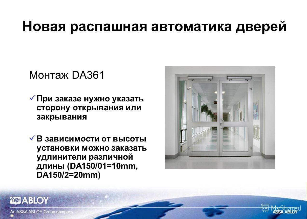 Новая распашная автоматика дверей Монтаж DA361 При заказе нужно указать сторону открывания или закрывания В зависимости от высоты установки можно заказать удлинители различной длины (DA150/01=10mm, DA150/2=20mm)
