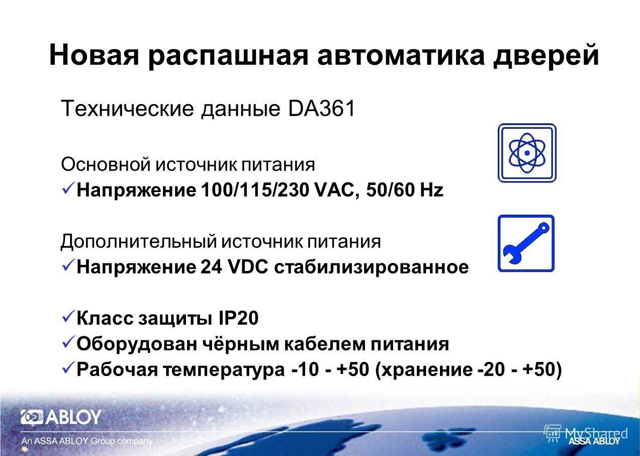 Новая распашная автоматика дверей Технические данные DA361 Основной источник питания Напряжение 100/115/230 VAC, 50/60 Hz Дополнительный источник питания Напряжение 24 VDC стабилизированное Класс защиты IP20 Оборудован чёрным кабелем питания Рабочая