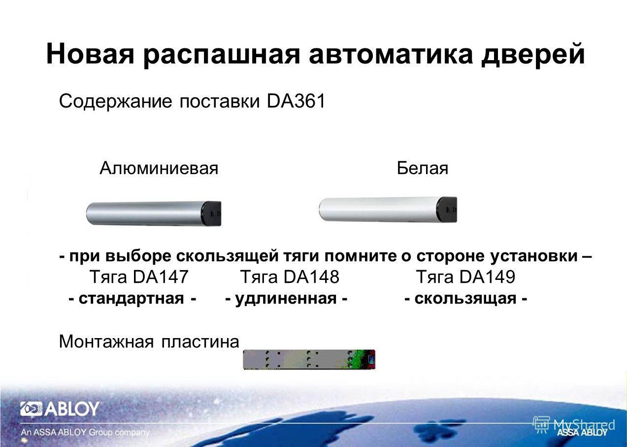Новая распашная автоматика дверей Содержание поставки DA361 Алюминиевая Белая - при выборе скользящей тяги помните о стороне установки – Тяга DA147 Тяга DA148 Тяга DA149 - стандартная - - удлиненная - - скользящая - Монтажная пластина