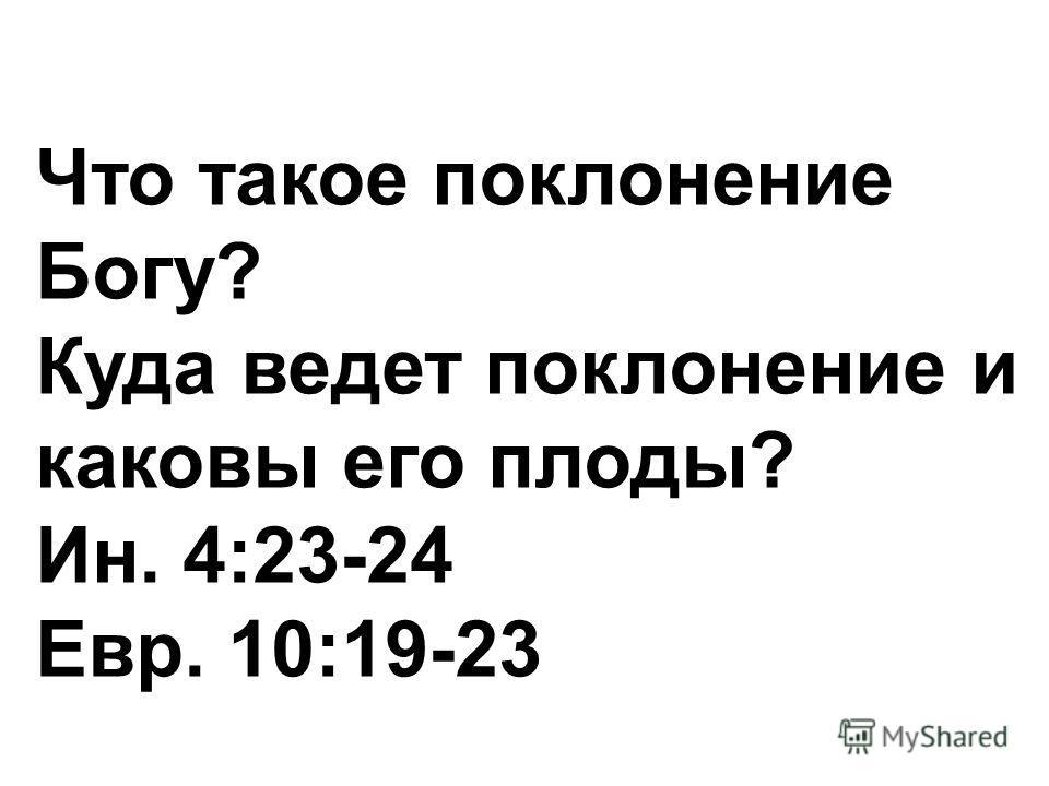 Что такое поклонение Богу? Куда ведет поклонение и каковы его плоды? Ин. 4:23-24 Евр. 10:19-23