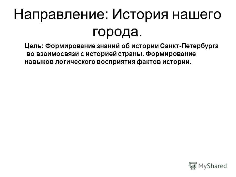 Направление: История нашего города. Цель: Формирование знаний об истории Санкт-Петербурга во взаимосвязи с историей страны. Формирование навыков логического восприятия фактов истории.