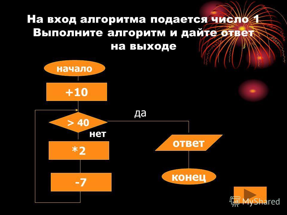 На вход алгоритма подается число 1 Выполните алгоритм и дайте ответ на выходе начало +10 *2 -7 > 40 ответ конец нет да