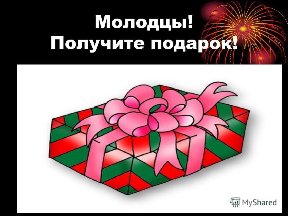 Молодцы! Получите подарок!
