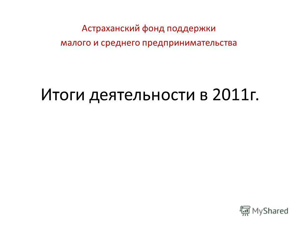 Итоги деятельности в 2011г. Астраханский фонд поддержки малого и среднего предпринимательства