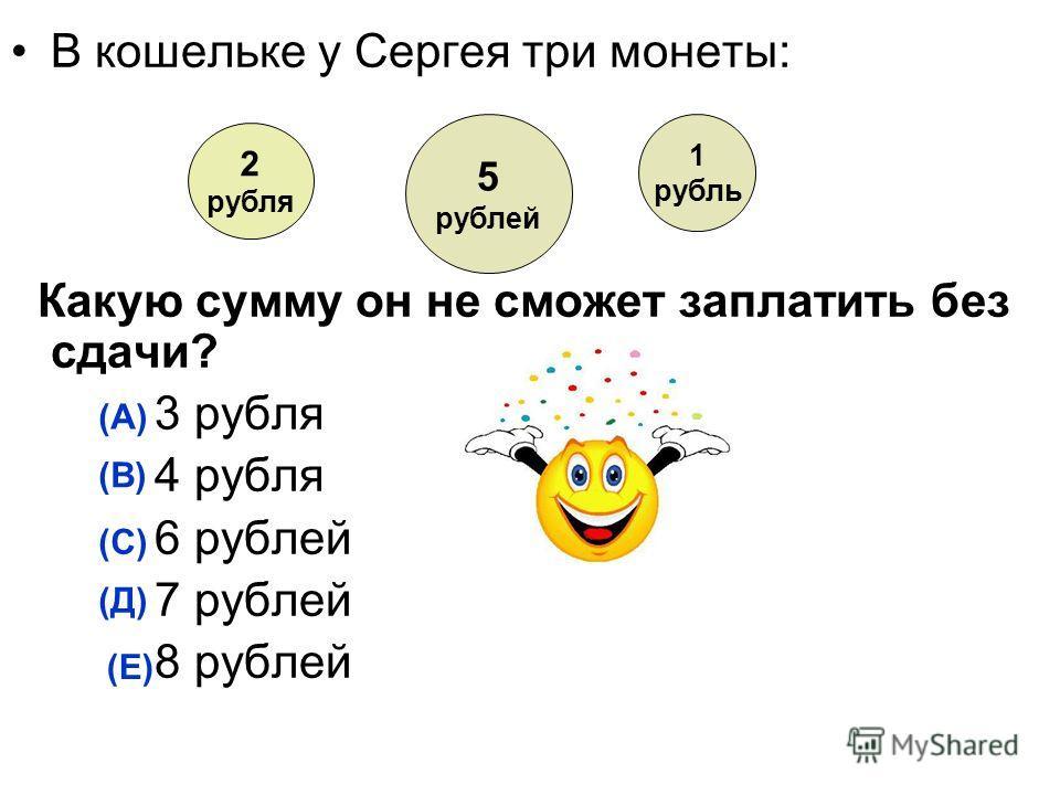 В кошельке у Сергея три монеты: Какую сумму он не сможет заплатить без сдачи? 3 рубля 4 рубля 6 рублей 7 рублей 8 рублей (А) (В) (С) (Д) (Е) 2 рубля 5 рублей 1 рубль