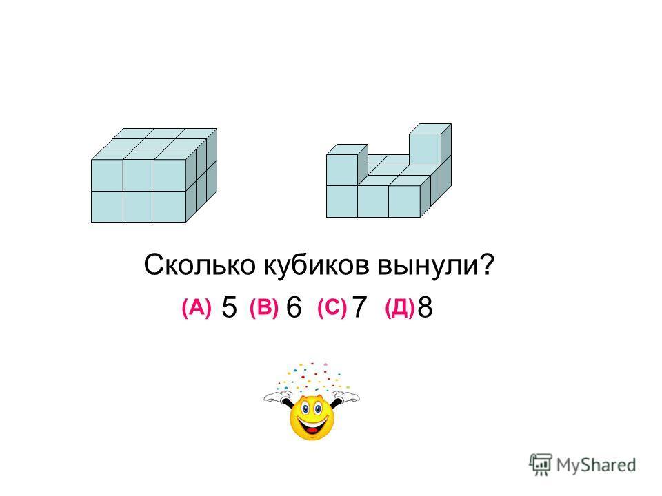 Сколько кубиков вынули? 5 6 7 8 (А)(В)(С)(Д)