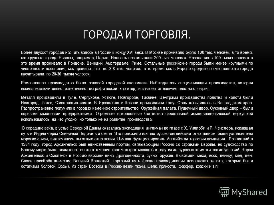 ГОРОДА И ТОРГОВЛЯ. Более двухсот городов насчитывалось в России к концу XVI века. В Москве проживало около 100 тыс. человек, в то время, как крупные города Европы, например, Париж, Неаполь насчитывали 200 тыс. человек. Население в 100 тысяч человек в