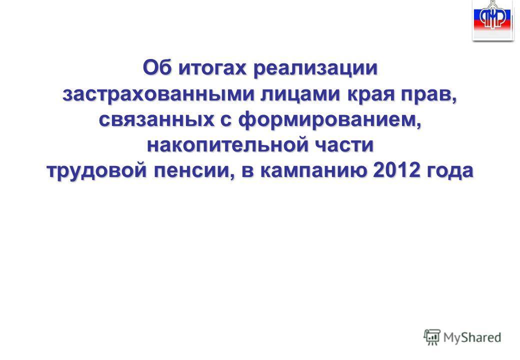 Об итогах реализации застрахованными лицами края прав, связанных с формированием, накопительной части трудовой пенсии, в кампанию 2012 года