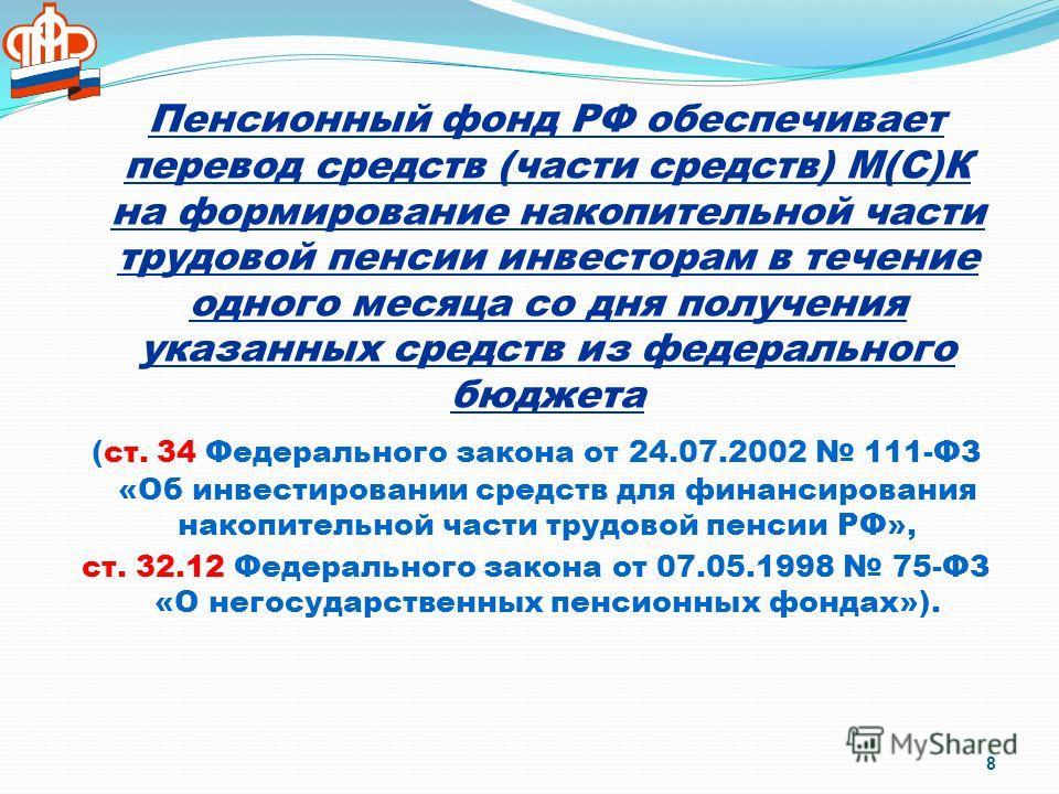 Пенсионный фонд РФ обеспечивает перевод средств (части средств) М(С)К на формирование накопительной части трудовой пенсии инвесторам в течение одного месяца со дня получения указанных средств из федерального бюджета (ст. 34 Федерального закона от 24.