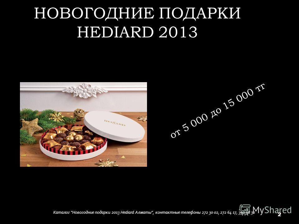 НОВОГОДНИЕ ПОДАРКИ HEDIARD 2013 от 5 000 до 15 000 тг Каталог Новогодние подарки 2013 Hediard Алматы, контактные телефоны 272 30 02, 272 64 17, 390 98 32 2