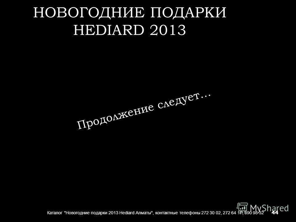 НОВОГОДНИЕ ПОДАРКИ HEDIARD 2013 Каталог Новогодние подарки 2013 Hediard Алматы, контактные телефоны 272 30 02, 272 64 17, 390 98 32 Продолжение следует… 44