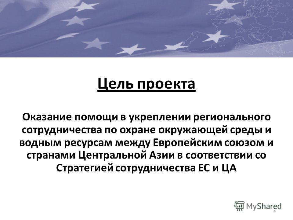 Цель проекта Оказание помощи в укреплении регионального сотрудничества по охране окружающей среды и водным ресурсам между Европейским союзом и странами Центральной Азии в соответствии со Стратегией сотрудничества ЕС и ЦА 2
