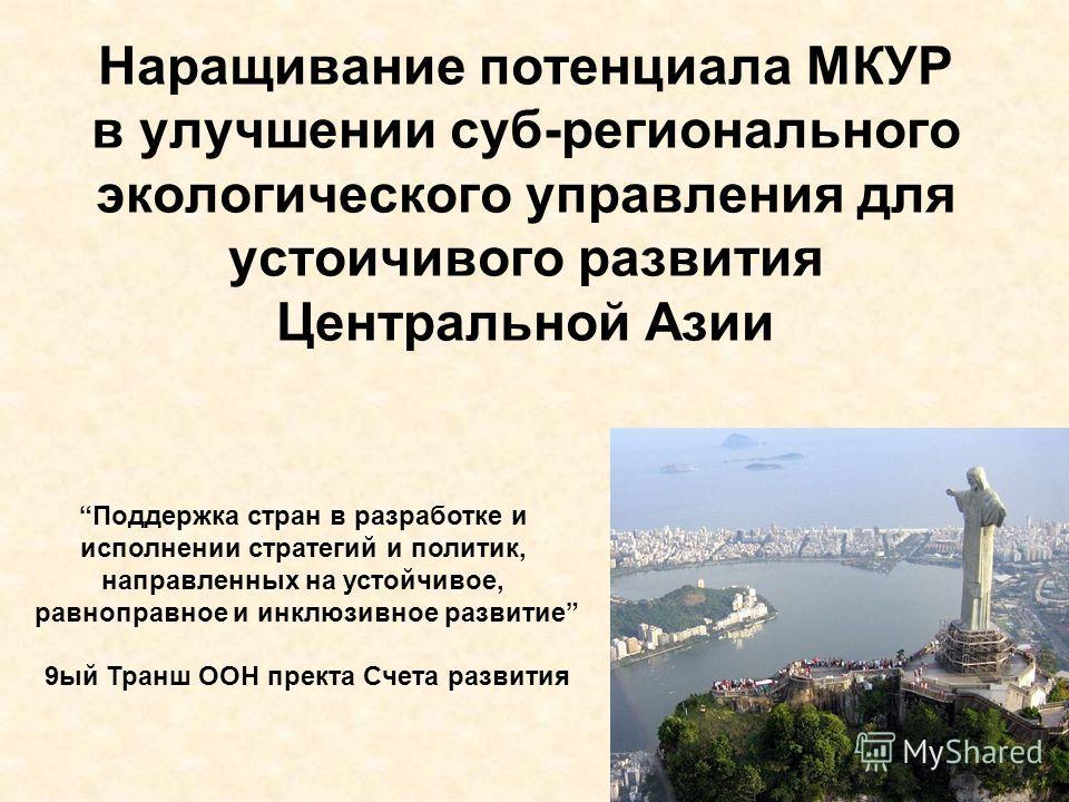 Наращивание потенциала МКУР в улучшении суб-регионального экологического управления для устоичивого развития Центральной Азии Поддержка стран в разработке и исполнении стратегий и политик, направленных на устойчивое, равноправное и инклюзивное развит