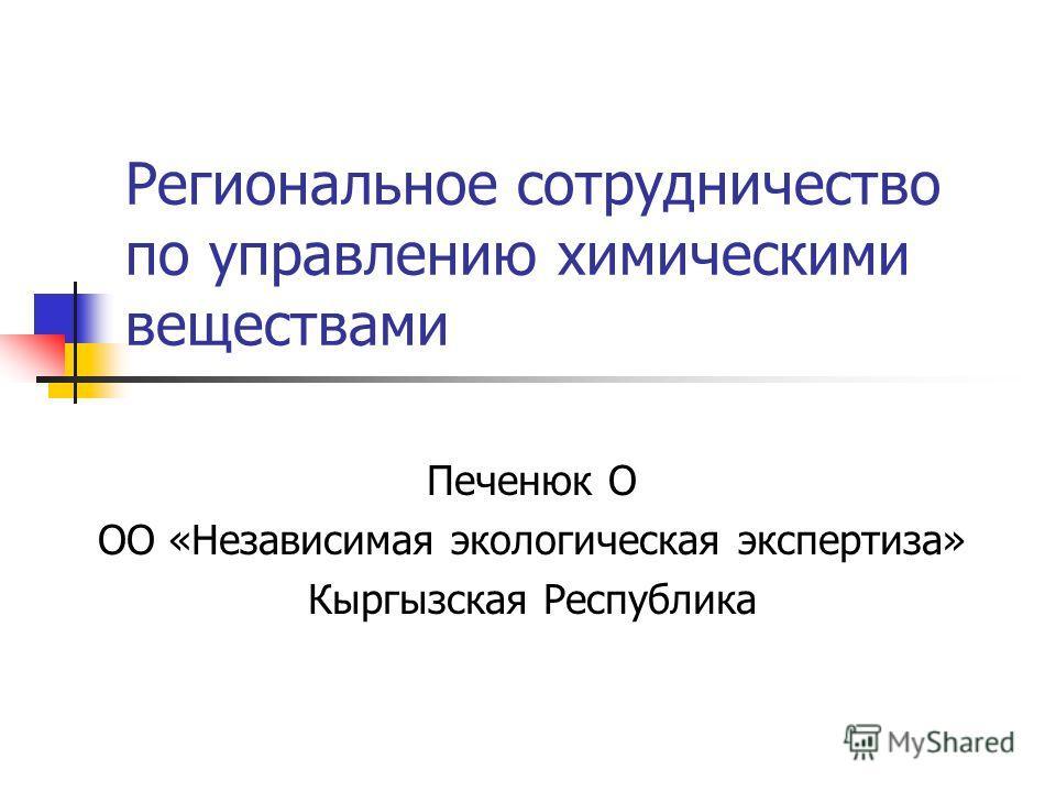 Региональное сотрудничество по управлению химическими веществами Печенюк О ОО «Независимая экологическая экспертиза» Кыргызская Республика