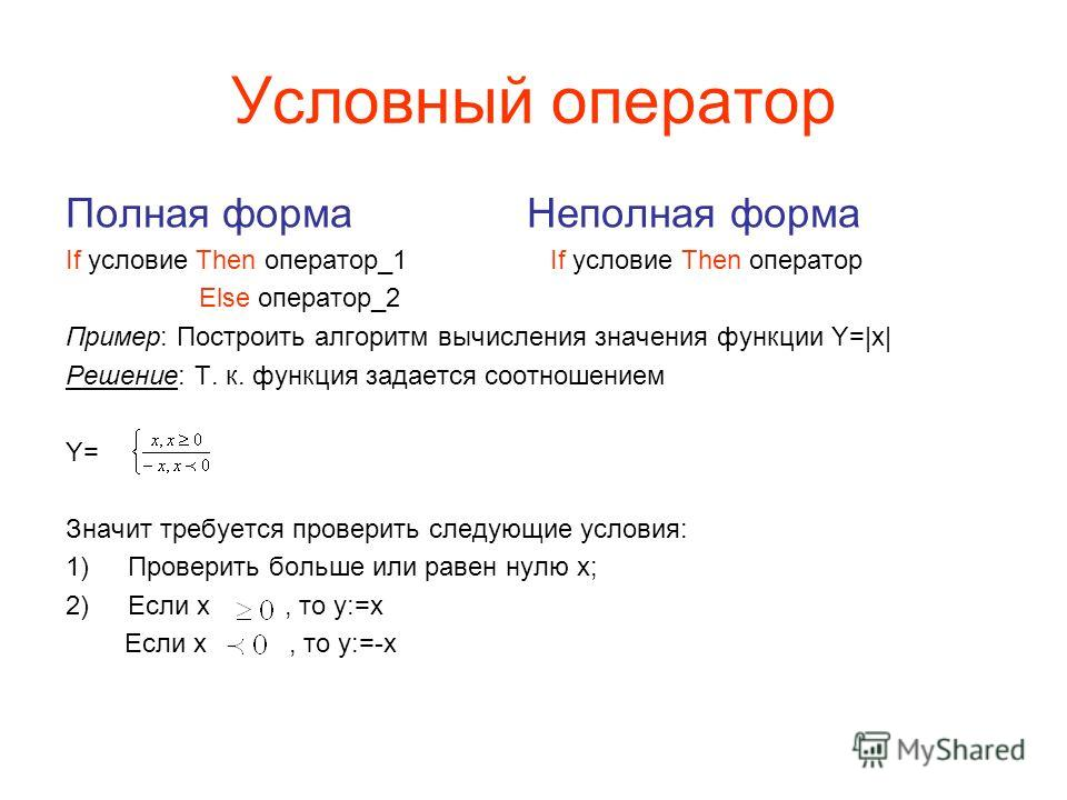 Условный оператор Полная форма Неполная форма If условие Then оператор_1 If условие Then оператор Else оператор_2 Пример: Построить алгоритм вычисления значения функции Y=|x| Решение: Т. к. функция задается соотношением Y= Значит требуется проверить