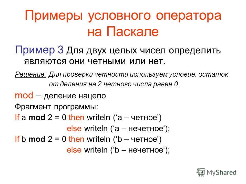 Примеры условного оператора на Паскале Пример 3 Для двух целых чисел определить являются они четными или нет. Решение: Для проверки четности используем условие: остаток от деления на 2 четного числа равен 0. mod – деление нацело Фрагмент программы: I