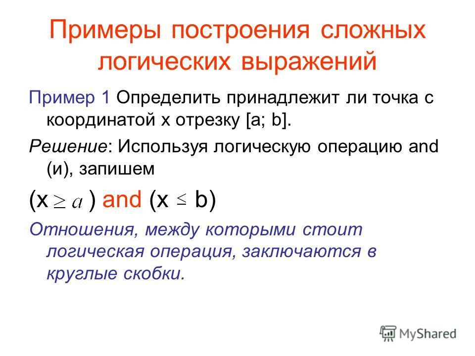 Примеры построения сложных логических выражений Пример 1 Определить принадлежит ли точка с координатой х отрезку [a; b]. Решение: Используя логическую операцию and (и), запишем (x ) and (x b) Отношения, между которыми стоит логическая операция, заклю