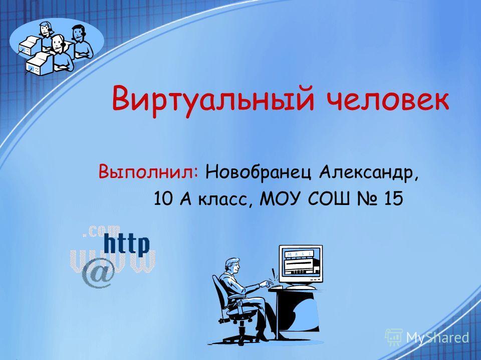 Виртуальный человек Выполнил: Новобранец Александр, 10 А класс, МОУ СОШ 15