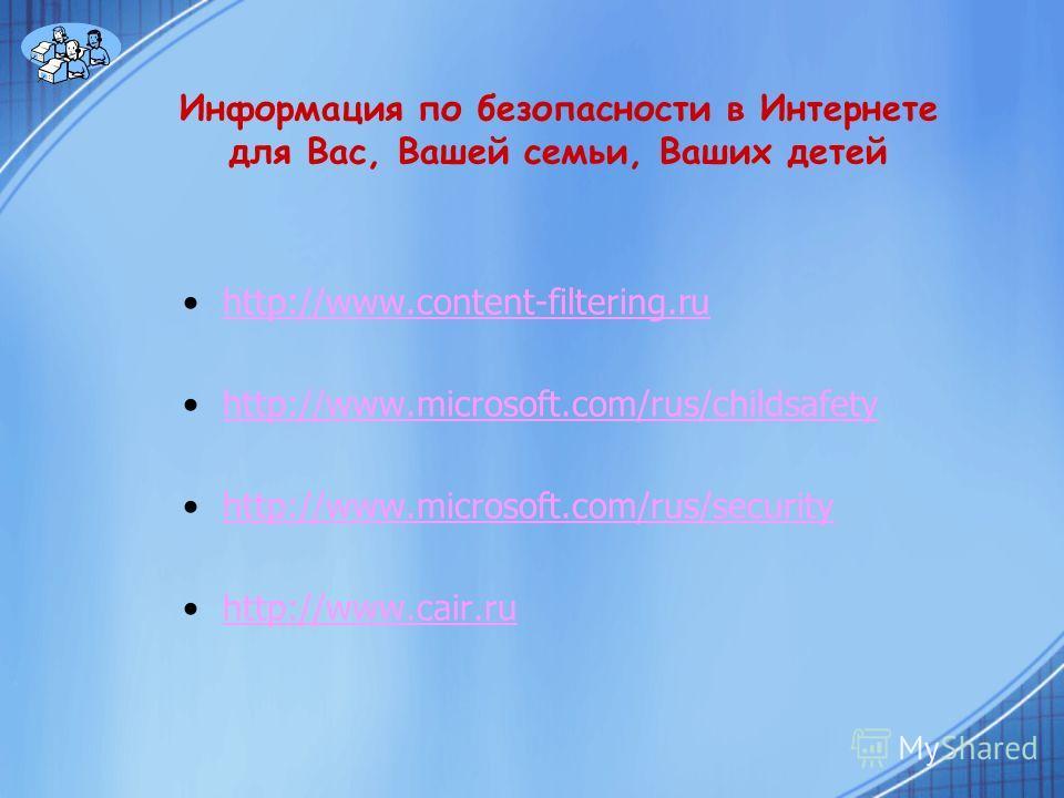 Информация по безопасности в Интернете для Вас, Вашей семьи, Ваших детей http://www.content-filtering.ru http://www.microsoft.com/rus/childsafety http://www.microsoft.com/rus/security http://www.cair.ru