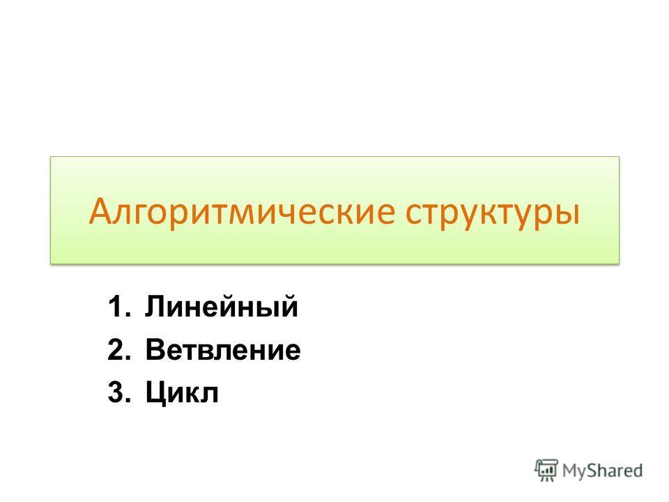 Алгоритмические структуры 1.Линейный 2.Ветвление 3.Цикл