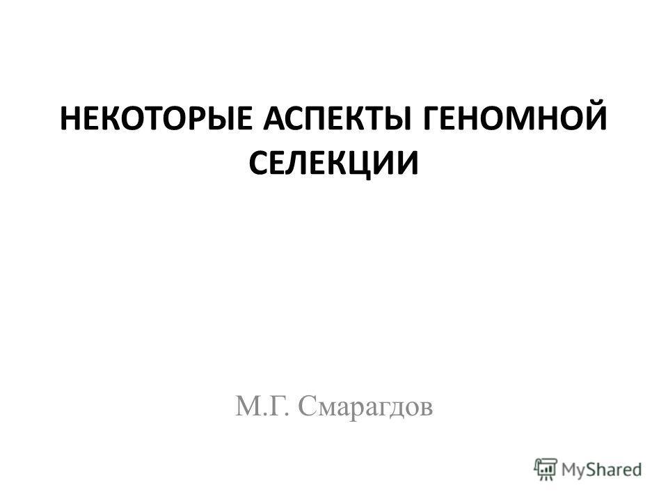 НЕКОТОРЫЕ АСПЕКТЫ ГЕНОМНОЙ СЕЛЕКЦИИ М.Г. Смарагдов