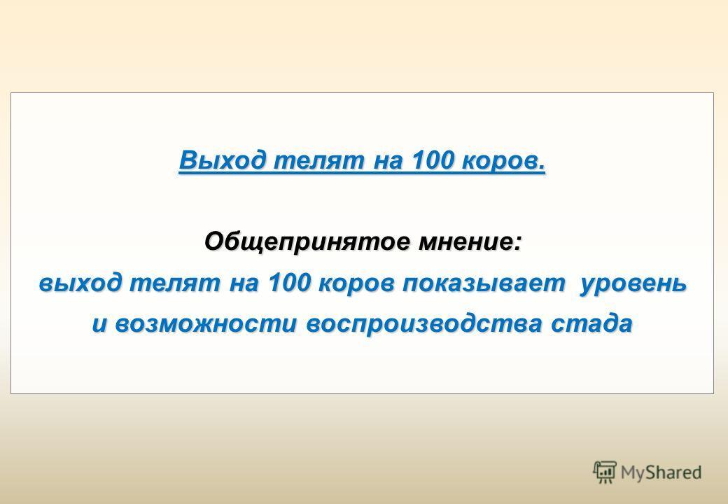 Выход телят на 100 коров. Общепринятое мнение: выход телят на 100 коров показывает уровень и возможности воспроизводства стада