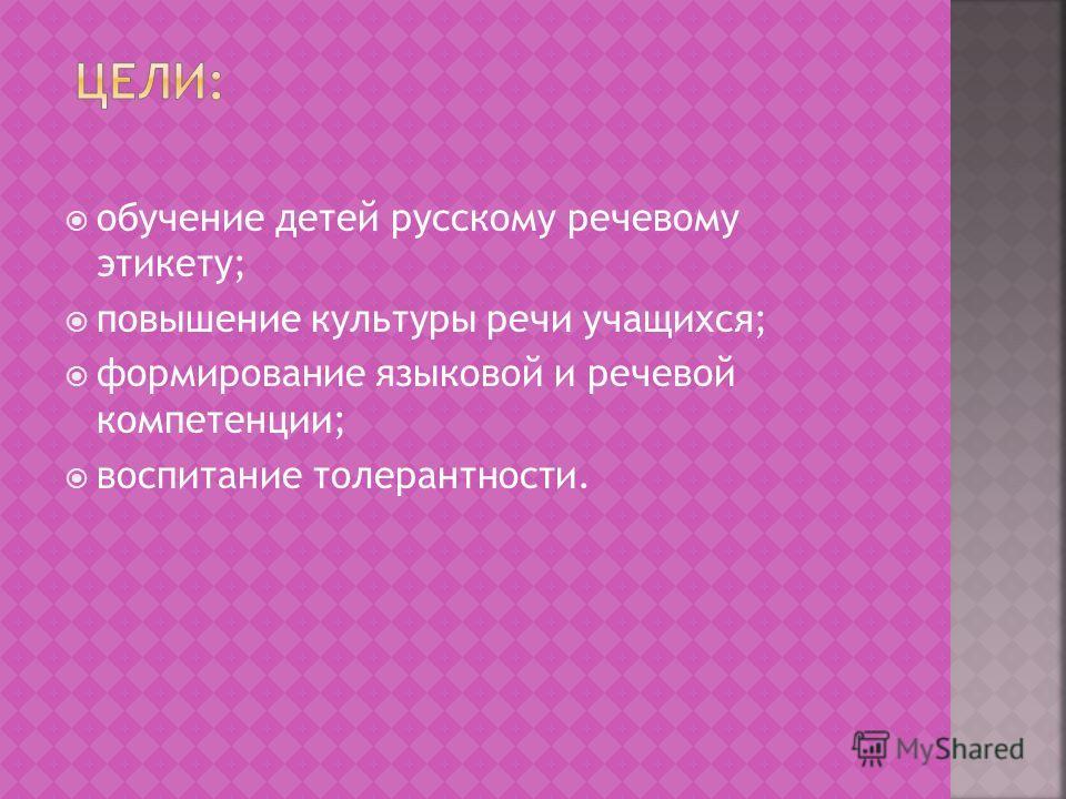 обучение детей русскому речевому этикету; повышение культуры речи учащихся; формирование языковой и речевой компетенции; воспитание толерантности.