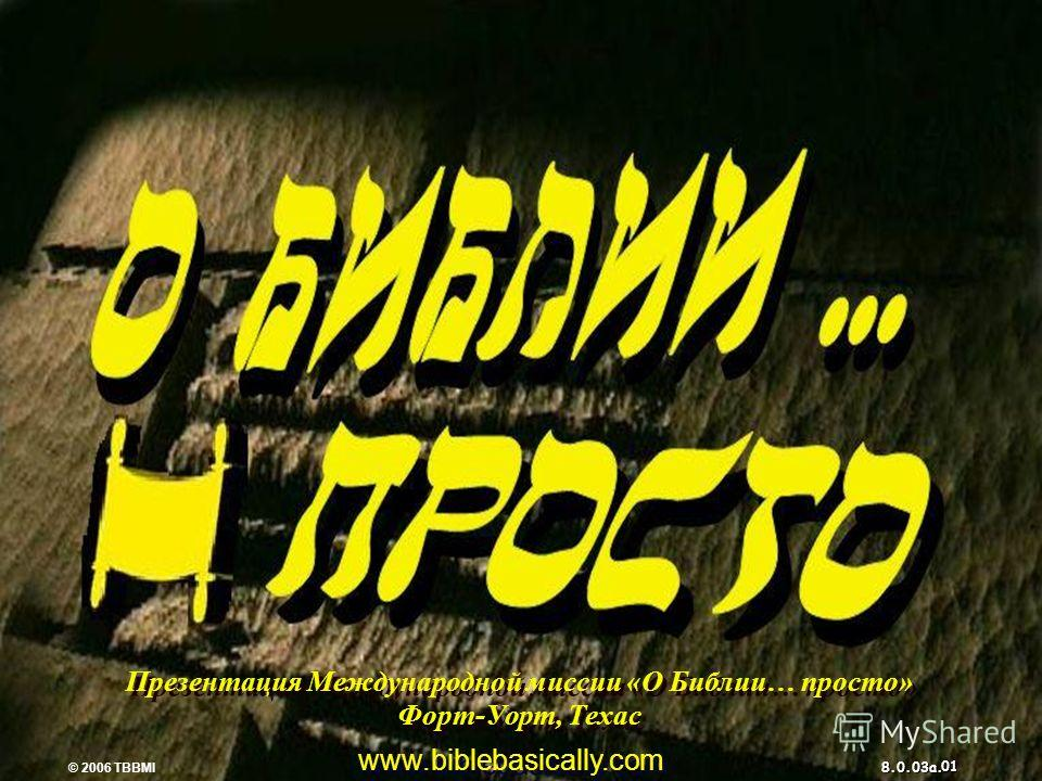 © 2006 TBBMI 8.0.03a. 7 7 PPPPPP Презентация Международной миссии «О Библии… просто» Форт-Уорт, Техас www.biblebasically.com © 2006 TBBMI 8.0.03a. 01